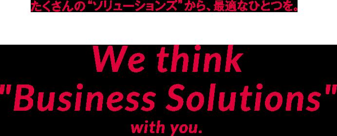 たくさんのソリューションズから最適なひとつを We think Business Solutions